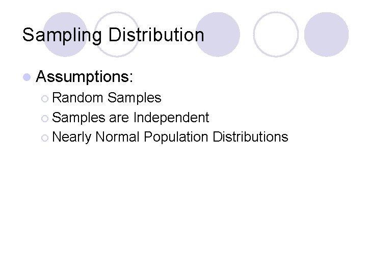 Sampling Distribution l Assumptions: ¡ Random Samples ¡ Samples are Independent ¡ Nearly Normal