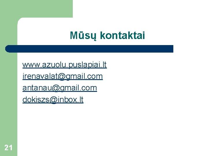 Mūsų kontaktai www. azuolu. puslapiai. lt irenavalat@gmail. com antanau@gmail. com dokiszs@inbox. lt 21