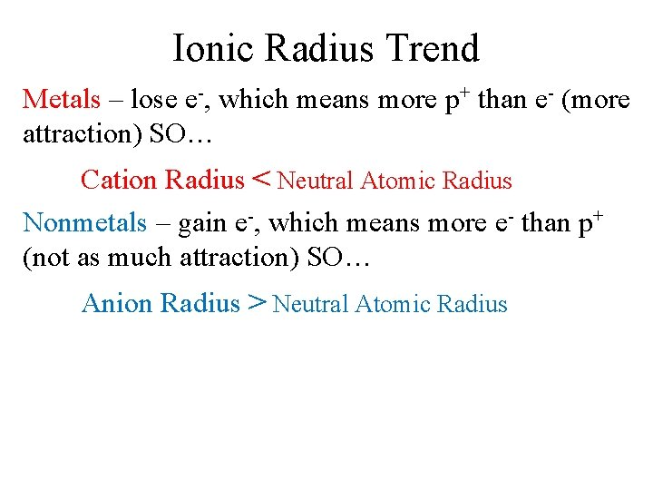 Ionic Radius Trend Metals – lose e-, which means more p+ than e- (more