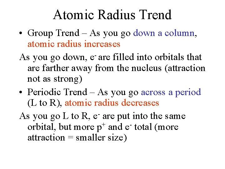 Atomic Radius Trend • Group Trend – As you go down a column, atomic