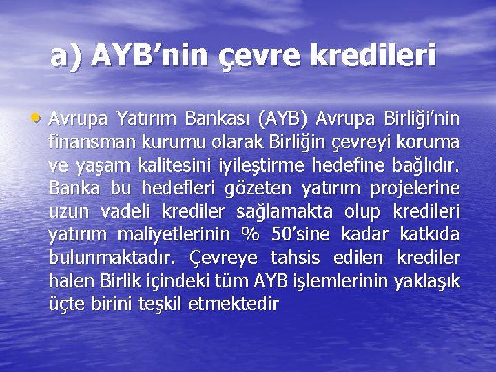 a) AYB'nin çevre kredileri • Avrupa Yatırım Bankası (AYB) Avrupa Birliği'nin finansman kurumu olarak