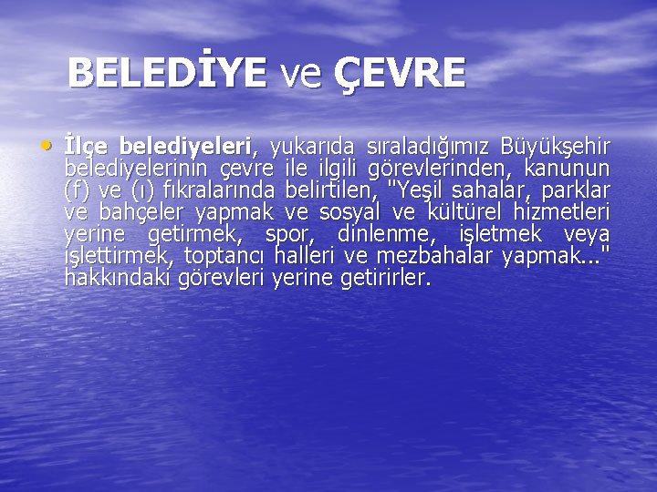 BELEDİYE ve ÇEVRE • İlçe belediyeleri, yukarıda sıraladığımız Büyükşehir belediyelerinin çevre ilgili görevlerinden, kanunun