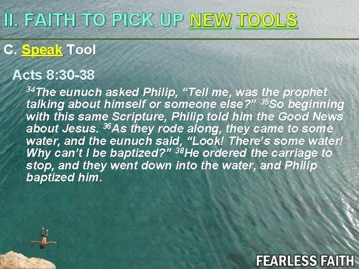 II. FAITH TO PICK UP NEW TOOLS C. Speak Tool Acts 8: 30 -38