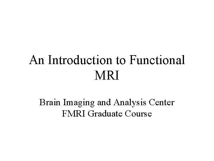 An Introduction to Functional MRI Brain Imaging and Analysis Center FMRI Graduate Course