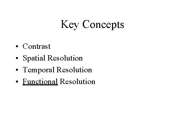 Key Concepts • • Contrast Spatial Resolution Temporal Resolution Functional Resolution