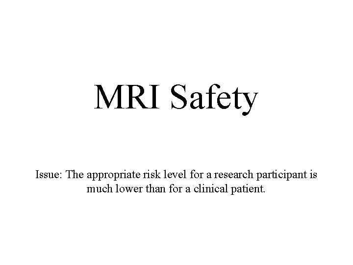 MRI Safety Issue: The appropriate risk level for a research participant is much lower