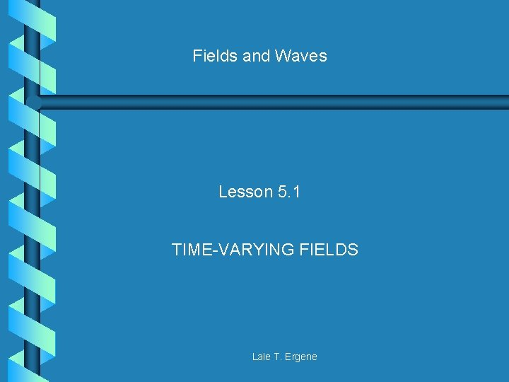 Fields and Waves Lesson 5. 1 TIME-VARYING FIELDS Lale T. Ergene