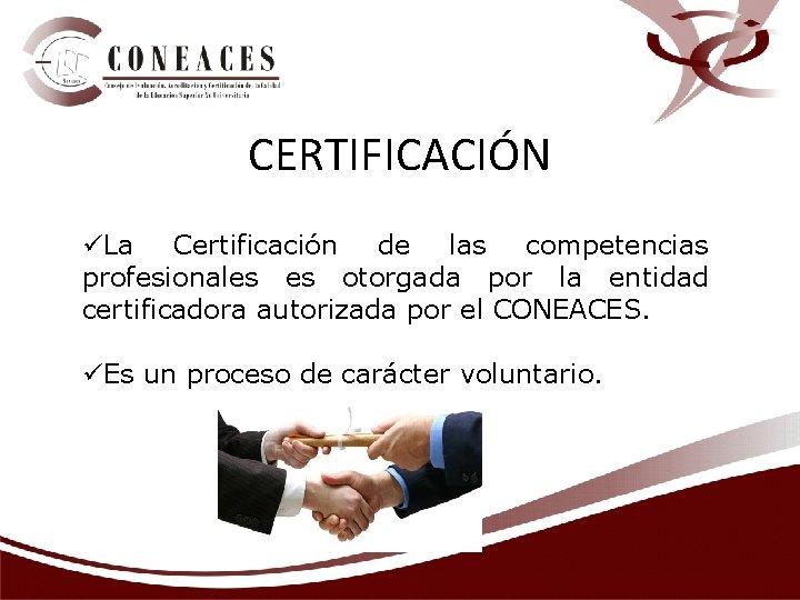 CERTIFICACIÓN üLa Certificación de las competencias profesionales es otorgada por la entidad certificadora autorizada
