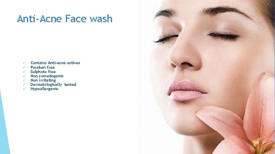 Anti-Acne Face wash ü ü ü ü Contains Anti-acne actives Paraben free Sulphate free
