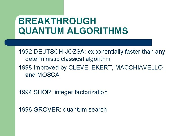 BREAKTHROUGH QUANTUM ALGORITHMS 1992 DEUTSCH-JOZSA: exponentially faster than any deterministic classical algorithm 1998 improved