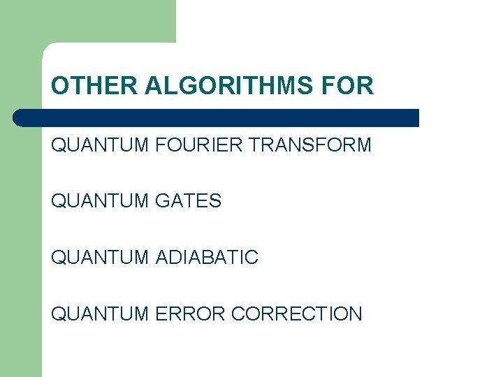 OTHER ALGORITHMS FOR QUANTUM FOURIER TRANSFORM QUANTUM GATES QUANTUM ADIABATIC QUANTUM ERROR CORRECTION