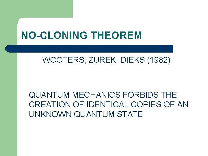 NO-CLONING THEOREM WOOTERS, ZUREK, DIEKS (1982) QUANTUM MECHANICS FORBIDS THE CREATION OF IDENTICAL COPIES