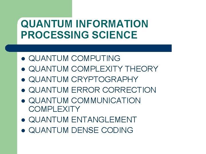 QUANTUM INFORMATION PROCESSING SCIENCE l l l l QUANTUM COMPUTING QUANTUM COMPLEXITY THEORY QUANTUM