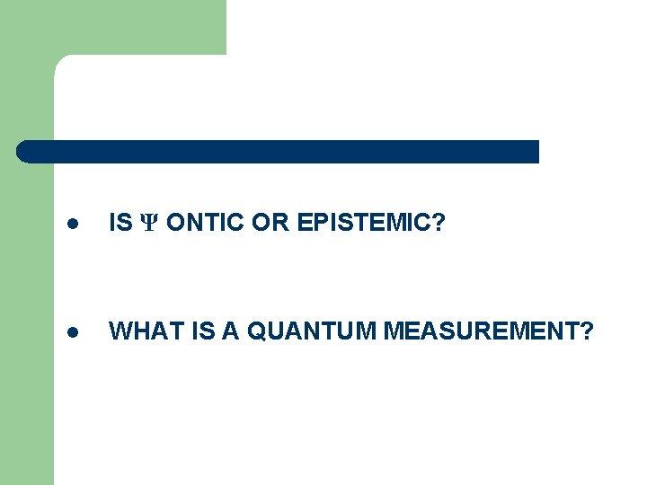 l IS Ψ ONTIC OR EPISTEMIC? l WHAT IS A QUANTUM MEASUREMENT?