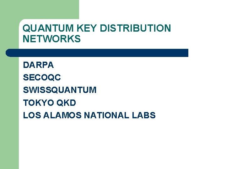 QUANTUM KEY DISTRIBUTION NETWORKS DARPA SECOQC SWISSQUANTUM TOKYO QKD LOS ALAMOS NATIONAL LABS