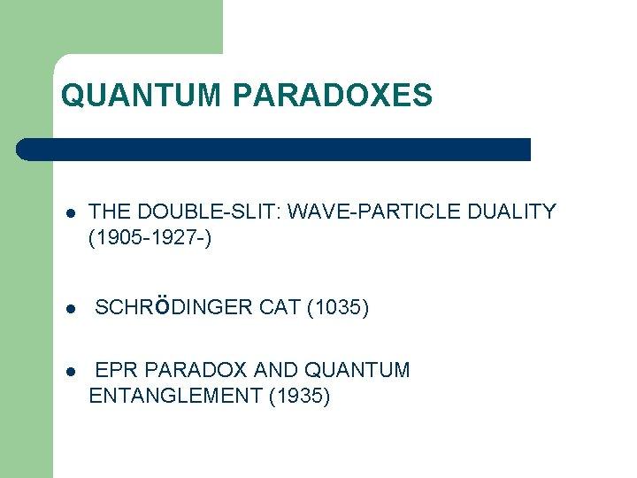 QUANTUM PARADOXES l l l THE DOUBLE-SLIT: WAVE-PARTICLE DUALITY (1905 -1927 -) SCHRöDINGER CAT
