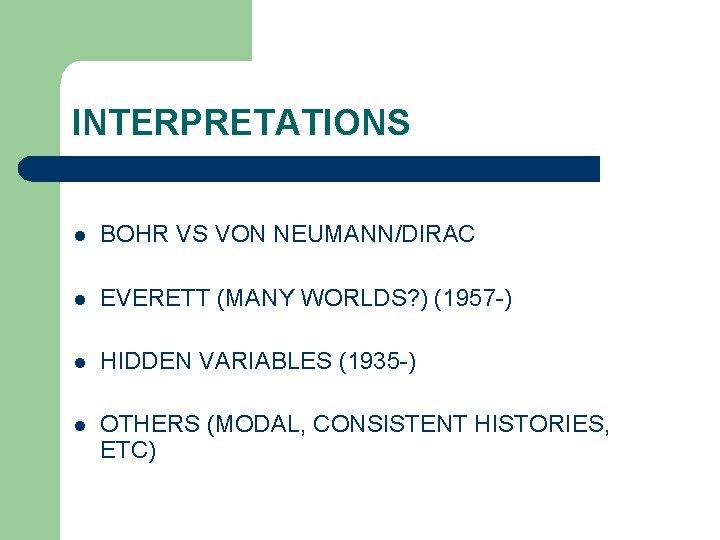 INTERPRETATIONS l BOHR VS VON NEUMANN/DIRAC l EVERETT (MANY WORLDS? ) (1957 -) l