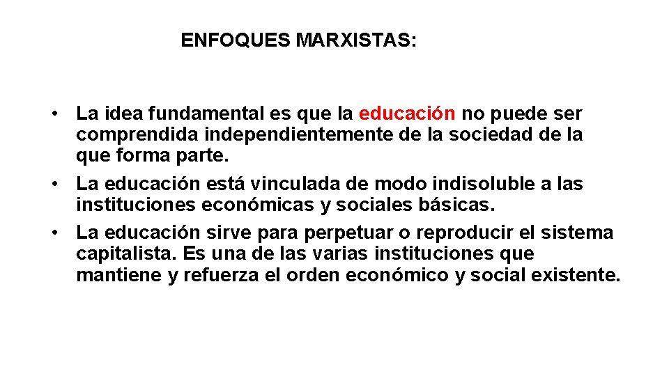 ENFOQUES MARXISTAS: • La idea fundamental es que la educación no puede ser comprendida