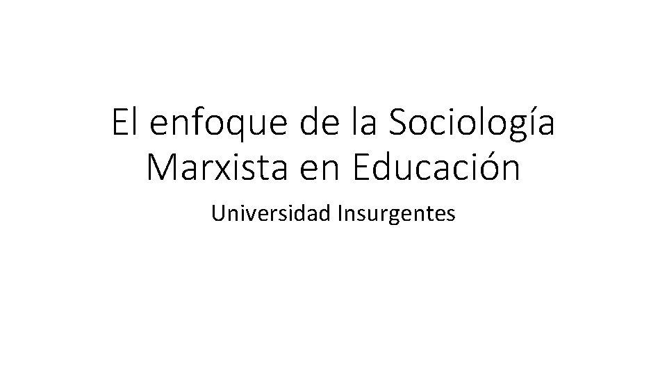 El enfoque de la Sociología Marxista en Educación Universidad Insurgentes