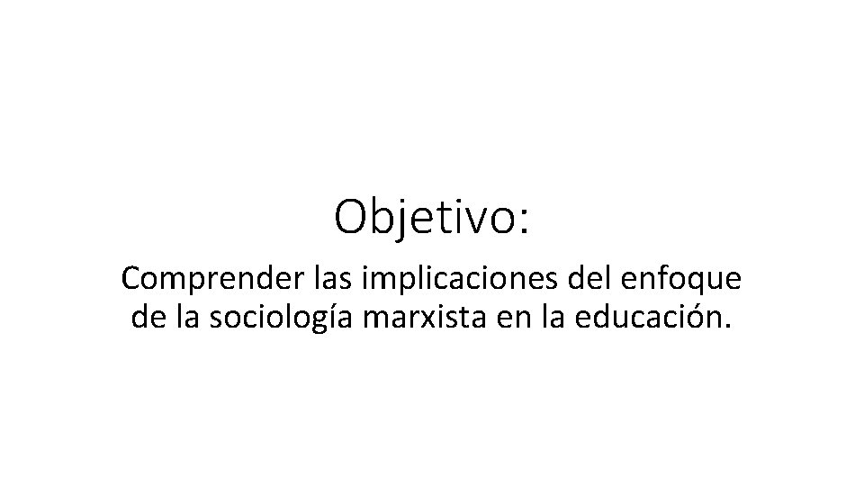 Objetivo: Comprender las implicaciones del enfoque de la sociología marxista en la educación.