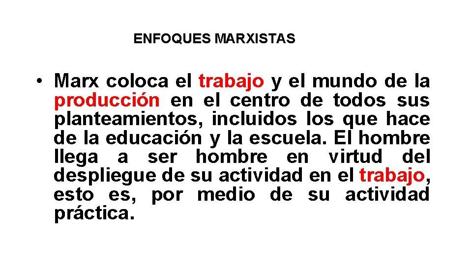 ENFOQUES MARXISTAS • Marx coloca el trabajo y el mundo de la producción en