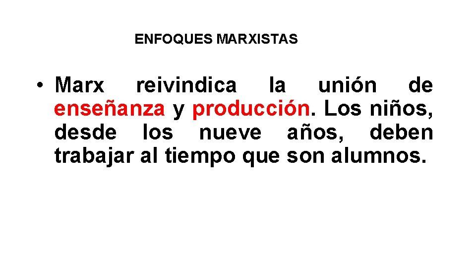 ENFOQUES MARXISTAS • Marx reivindica la unión de enseñanza y producción. Los niños, desde