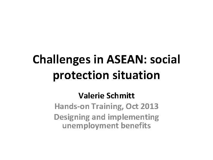 Challenges in ASEAN: social protection situation Valerie Schmitt Hands-on Training, Oct 2013 Designing and