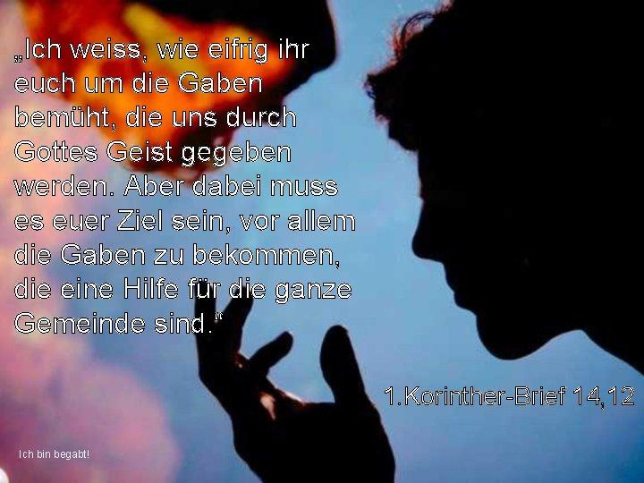 """""""Ich weiss, wie eifrig ihr euch um die Gaben bemüht, die uns durch Gottes"""