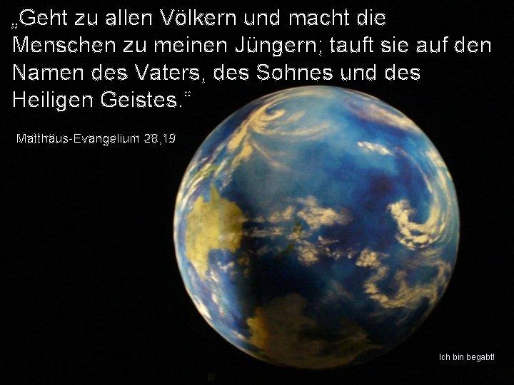 """""""Geht zu allen Völkern und macht die Menschen zu meinen Jüngern; tauft sie auf"""