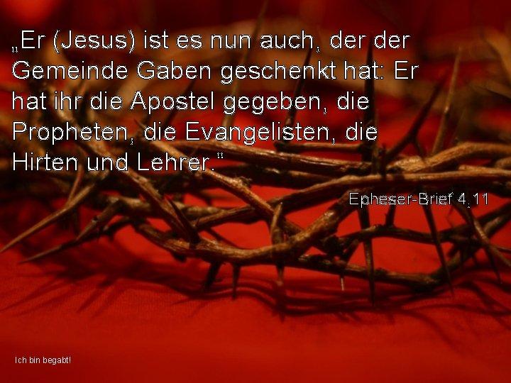 """""""Er (Jesus) ist es nun auch, der Gemeinde Gaben geschenkt hat: Er hat ihr"""