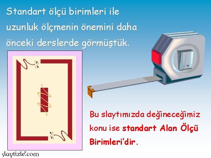 Standart ölçü birimleri ile uzunluk ölçmenin önemini daha önceki derslerde görmüştük. Bu slaytımızda değineceğimiz