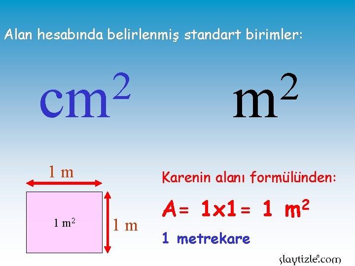 Alan hesabında belirlenmiş standart birimler: 2 cm 1 m 1 m 2 2 m