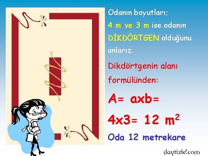 Odanın boyutları; 4 m ve 3 m ise odanın DİKDÖRTGEN olduğunu anlarız. Dikdörtgenin alanı