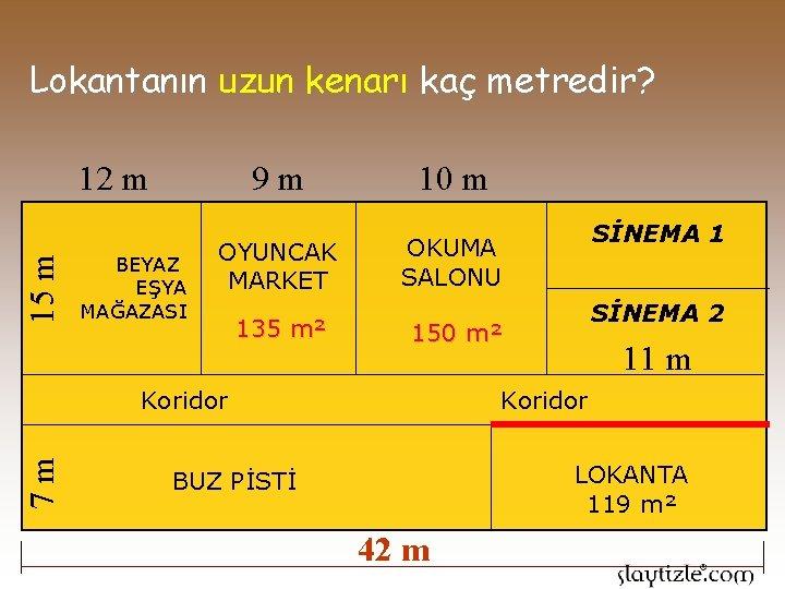 Lokantanın uzun kenarı kaç metredir? 9 m 10 m OYUNCAK MARKET OKUMA SALONU 15