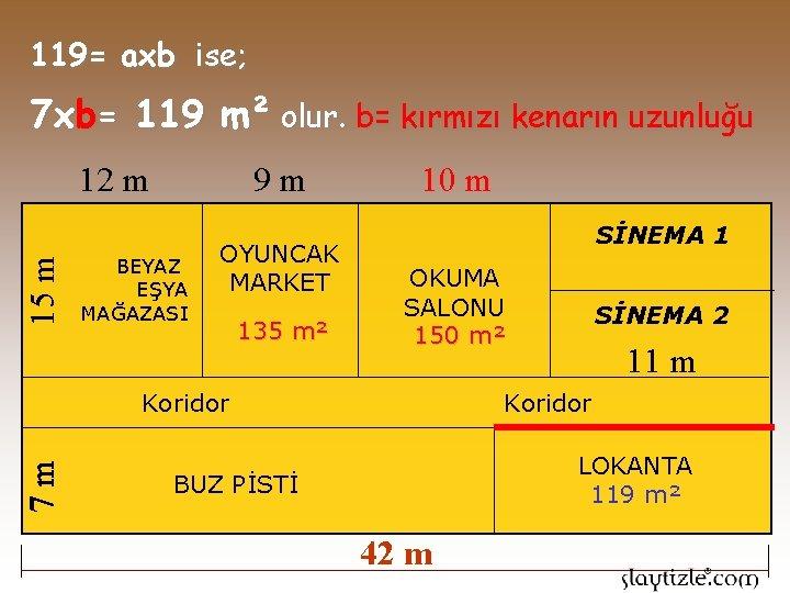 119= axb ise; 7 xb= 119 m² olur. b= kırmızı kenarın uzunluğu 9 m