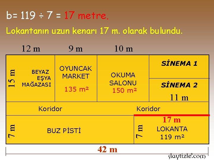 b= 119 ÷ 7 = 17 metre. Lokantanın uzun kenarı 17 m. olarak bulundu.