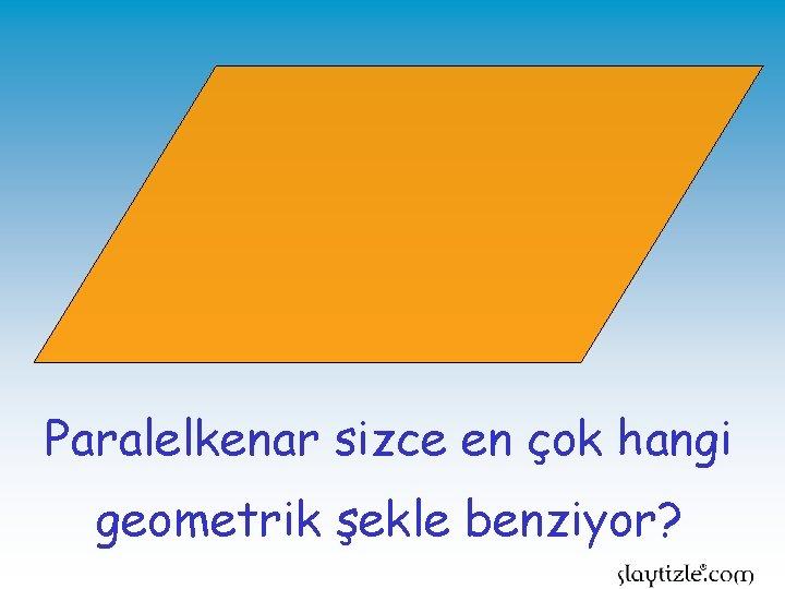 Paralelkenar sizce en çok hangi geometrik şekle benziyor?
