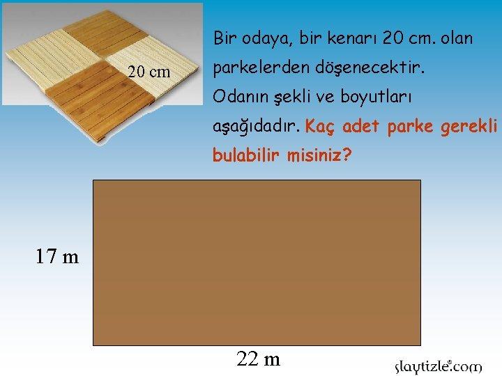 Bir odaya, bir kenarı 20 cm. olan 20 cm parkelerden döşenecektir. Odanın şekli ve