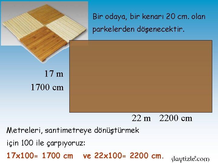 Bir odaya, bir kenarı 20 cm. olan parkelerden döşenecektir. 17 m 1700 cm 2200