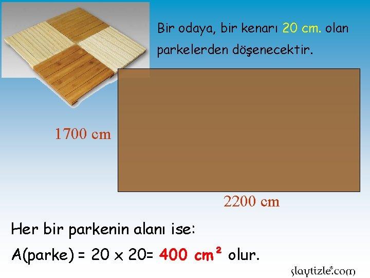 Bir odaya, bir kenarı 20 cm. olan parkelerden döşenecektir. 1700 cm 2200 cm Her