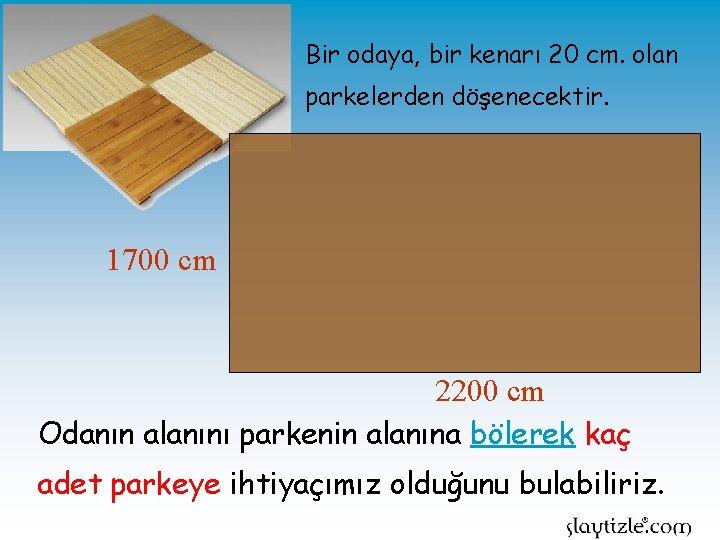 Bir odaya, bir kenarı 20 cm. olan parkelerden döşenecektir. 1700 cm 2200 cm Odanın
