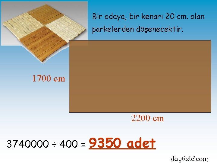 Bir odaya, bir kenarı 20 cm. olan parkelerden döşenecektir. 1700 cm 2200 cm 3740000
