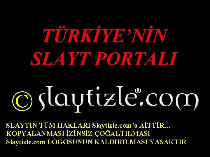 TÜRKİYE'NİN SLAYT PORTALI © SLAYTIN TÜM HAKLARI Slaytizle. com'a AİTTİR… KOPYALANMASI İZİNSİZ ÇOĞALTILMASI Slaytizle.