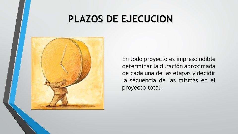 PLAZOS DE EJECUCION En todo proyecto es imprescindible determinar la duración aproximada de cada