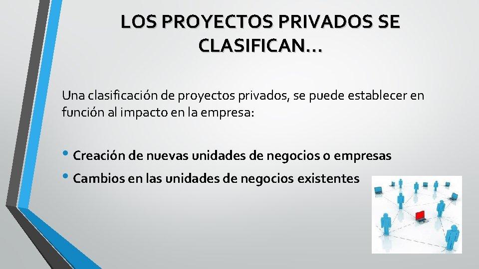 LOS PROYECTOS PRIVADOS SE CLASIFICAN… Una clasificación de proyectos privados, se puede establecer en