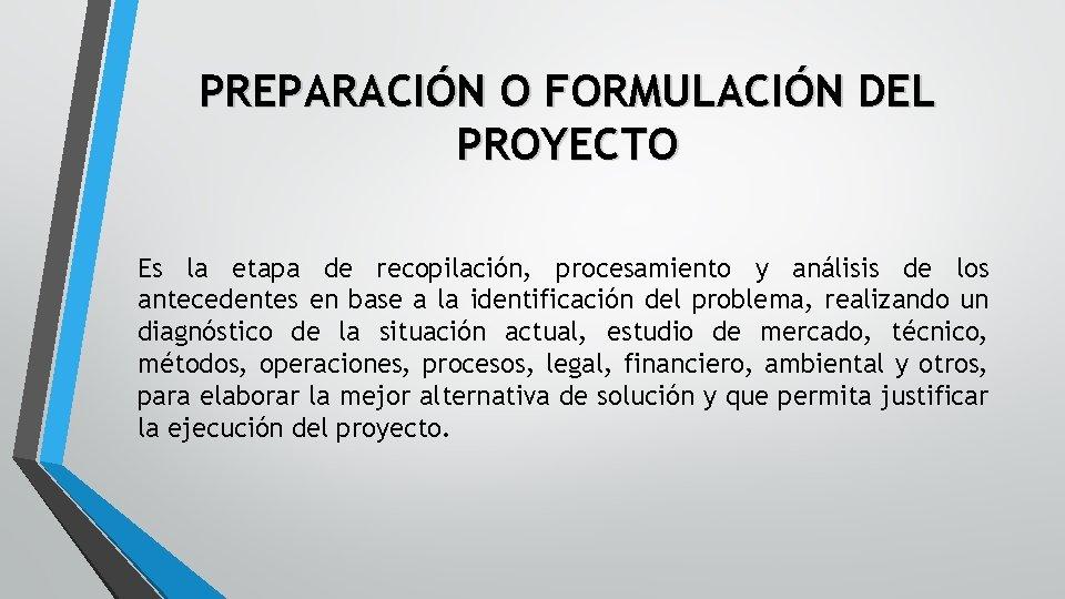PREPARACIÓN O FORMULACIÓN DEL PROYECTO Es la etapa de recopilación, procesamiento y análisis de