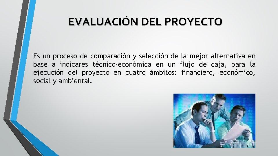 EVALUACIÓN DEL PROYECTO Es un proceso de comparación y selección de la mejor alternativa