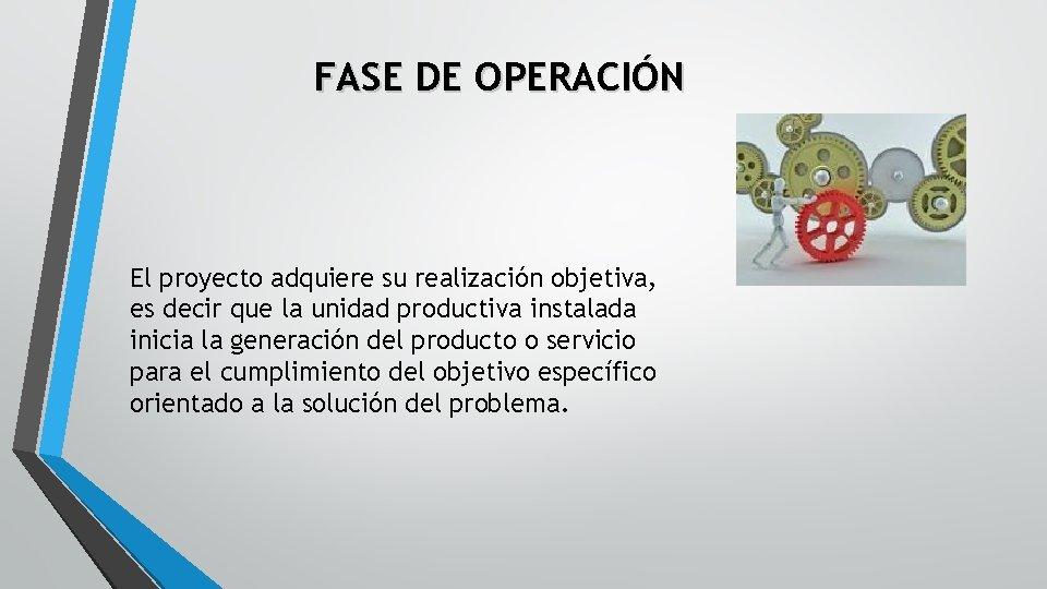 FASE DE OPERACIÓN El proyecto adquiere su realización objetiva, es decir que la unidad