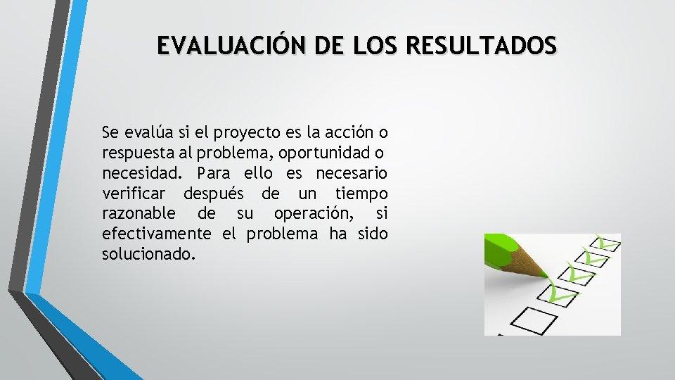 EVALUACIÓN DE LOS RESULTADOS Se evalúa si el proyecto es la acción o respuesta