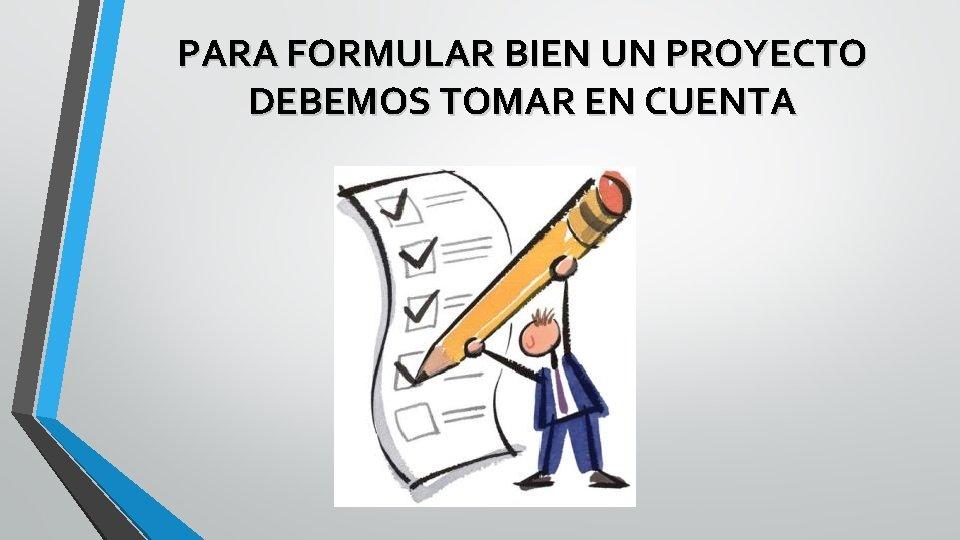 PARA FORMULAR BIEN UN PROYECTO DEBEMOS TOMAR EN CUENTA